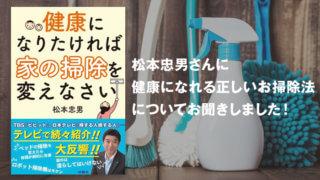 松本忠男さんに健康になれる正しいお掃除法についてお聞きしました!